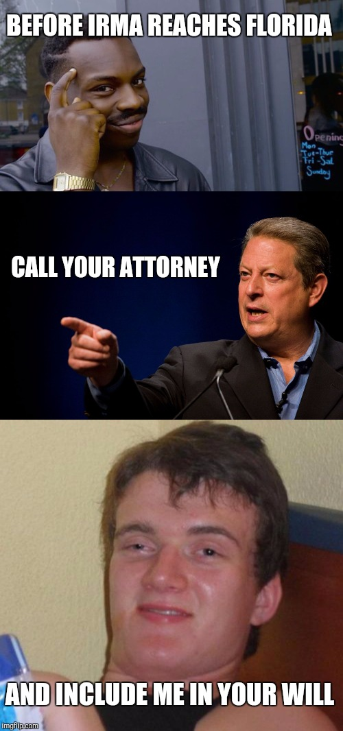 BEFORE IRMA REACHES FLORIDA AND INCLUDE ME IN YOUR WILL CALL YOUR ATTORNEY | image tagged in memes,10 guy | made w/ Imgflip meme maker