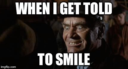 WHEN I GET TOLD TO SMILE | image tagged in smile | made w/ Imgflip meme maker