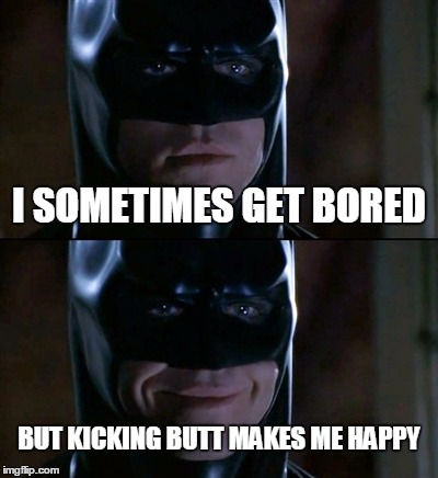 Batman Smiles Meme | I SOMETIMES GET BORED BUT KICKING BUTT MAKES ME HAPPY | image tagged in memes,batman smiles | made w/ Imgflip meme maker