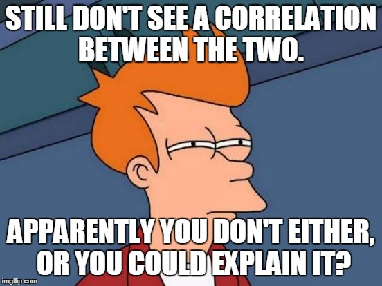 Futurama Fry Meme | STILL DON'T SEE A CORRELATION BETWEEN THE TWO. APPARENTLY YOU DON'T EITHER, OR YOU COULD EXPLAIN IT? | image tagged in memes,futurama fry | made w/ Imgflip meme maker