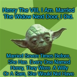 A Classic, It Is. | Henry The VIII, I Am. Married The Widow Next Door, I Did. Married Seven Times Before, She Has. Every One Named Henry, They Were. A Willy Or  | image tagged in memes,advice yoda,yoda,yoda lyrics | made w/ Imgflip meme maker