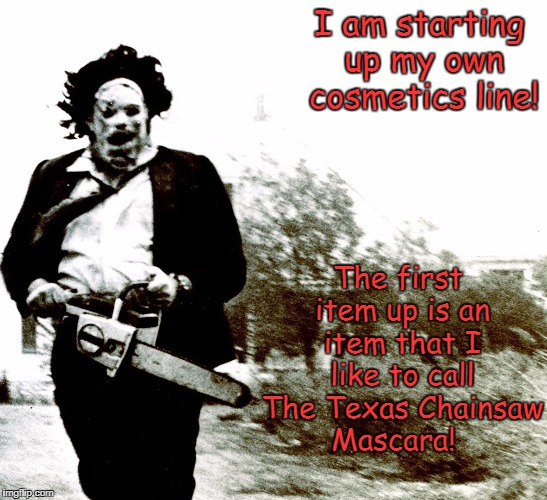 It'll be a killer line!  | I am starting up my own cosmetics line! The first item up is an item that I like to call The Texas Chainsaw Mascara! | image tagged in leatherface,memes | made w/ Imgflip meme maker