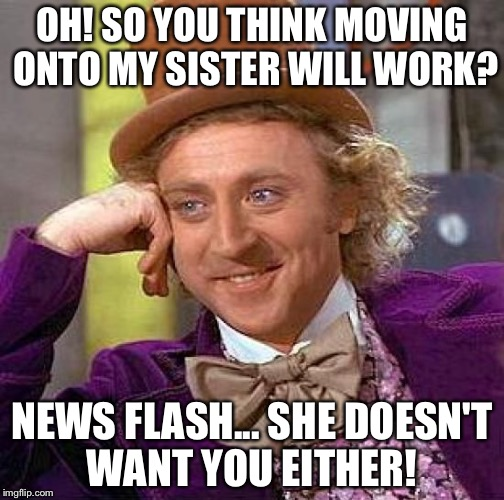 Creepy Condescending Wonka Meme | OH! SO YOU THINK MOVING ONTO MY SISTER WILL WORK? NEWS FLASH... SHE DOESN'T WANT YOU EITHER! | image tagged in memes,sisters,dating | made w/ Imgflip meme maker