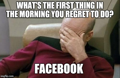 Captain Picard Facepalm Meme | WHAT'S THE FIRST THING IN THE MORNING YOU REGRET TO DO? FACEBOOK | image tagged in memes,captain picard facepalm | made w/ Imgflip meme maker