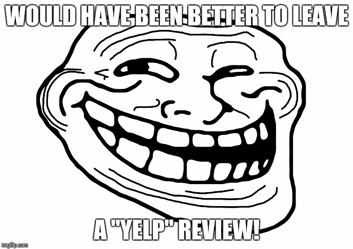 "Troll Face | WOULD HAVE BEEN BETTER TO LEAVE A ""YELP"" REVIEW! 