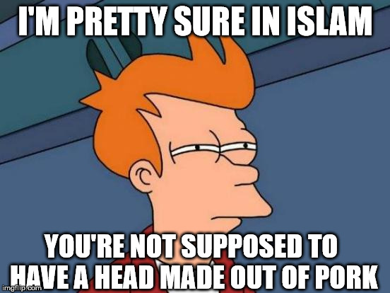 Futurama Fry Meme | I'M PRETTY SURE IN ISLAM YOU'RE NOT SUPPOSED TO HAVE A HEAD MADE OUT OF PORK | image tagged in memes,futurama fry | made w/ Imgflip meme maker