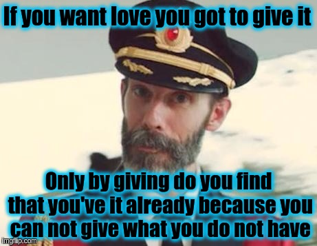 To give is to have | If you want love you got to give it Only by giving do you find that you've it already because you can not give what you do not have | image tagged in captain obvious,memes,love,acim,philosophy,forgiveness | made w/ Imgflip meme maker