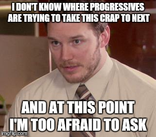 Afraid To Ask Andy (Closeup) Meme | I DON'T KNOW WHERE PROGRESSIVES ARE TRYING TO TAKE THIS CRAP TO NEXT AND AT THIS POINT I'M TOO AFRAID TO ASK | image tagged in memes,afraid to ask andy closeup | made w/ Imgflip meme maker