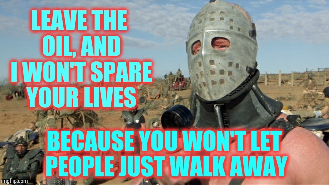 Lord Humungus sez,,, | LEAVE THE OIL, AND I WON'T SPARE YOUR LIVES BECAUSE YOU WON'T LET PEOPLE JUST WALK AWAY | image tagged in lord humungus sez   | made w/ Imgflip meme maker