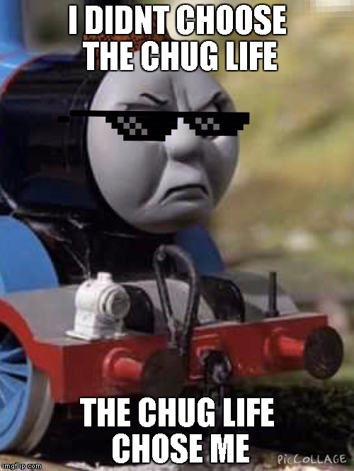 Thomas Chug Life | I DIDNT CHOOSE THE CHUG LIFE THE CHUG LIFE CHOSE ME | image tagged in thomas chug life | made w/ Imgflip meme maker
