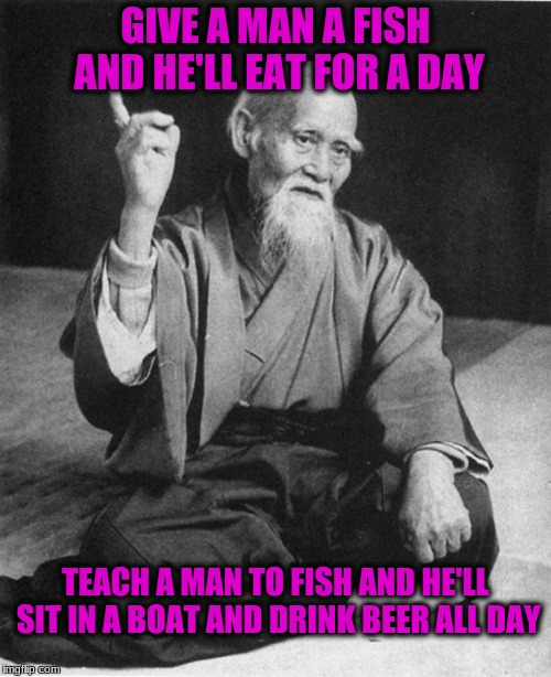 Confucius say | GIVE A MAN A FISH AND HE'LL EAT FOR A DAY TEACH A MAN TO FISH AND HE'LL SIT IN A BOAT AND DRINK BEER ALL DAY | image tagged in confucius say | made w/ Imgflip meme maker