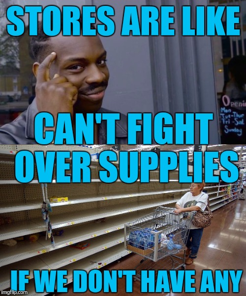 Walmart logic in Florida right now |  STORES ARE LIKE; CAN'T FIGHT OVER SUPPLIES; IF WE DON'T HAVE ANY | image tagged in hurricane irma,you cant - if you don't,memes | made w/ Imgflip meme maker