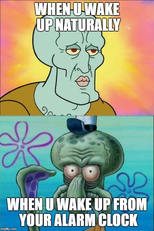 Squidward Meme | WHEN U WAKE UP NATURALLY WHEN U WAKE UP FROM YOUR ALARM CLOCK | image tagged in memes,squidward | made w/ Imgflip meme maker