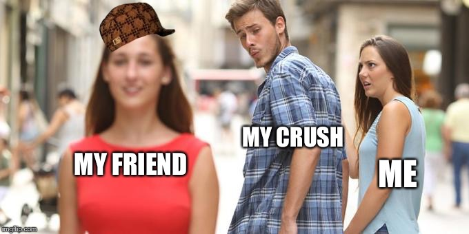 Distracted Boyfriend Meme | MY CRUSH ME MY FRIEND | image tagged in man looking at other woman,scumbag | made w/ Imgflip meme maker