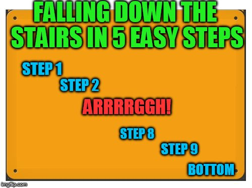 FALLING DOWN THE STAIRS IN 5 EASY STEPS ARRRRGGH! STEP 1 STEP 2 STEP 8 STEP 9 BOTTOM | image tagged in blank sign | made w/ Imgflip meme maker