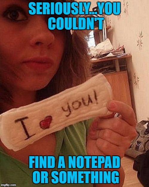 Nothing says I love you like a maxi-pad!!! | SERIOUSLY...YOU COULDN'T FIND A NOTEPAD OR SOMETHING | image tagged in i love you,memes,love,funny,maxi-pad | made w/ Imgflip meme maker