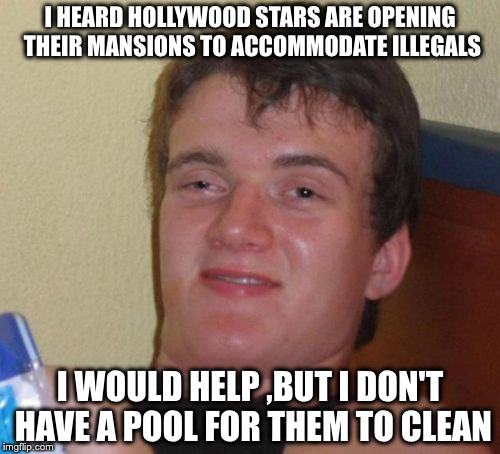 10 Guy Meme | I HEARD HOLLYWOOD STARS ARE OPENING THEIR MANSIONS TO ACCOMMODATE ILLEGALS I WOULD HELP ,BUT I DON'T HAVE A POOL FOR THEM TO CLEAN | image tagged in memes,10 guy | made w/ Imgflip meme maker