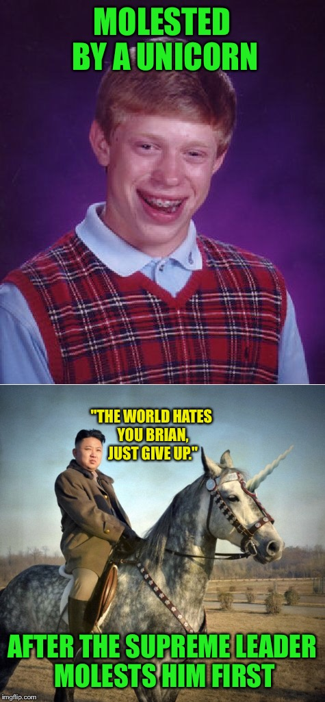 "MOLESTED BY A UNICORN AFTER THE SUPREME LEADER MOLESTS HIM FIRST ""THE WORLD HATES YOU BRIAN, JUST GIVE UP."" 