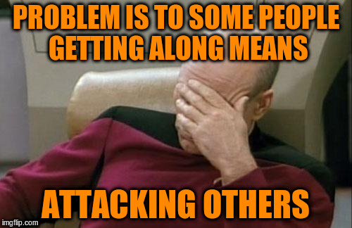 Captain Picard Facepalm Meme | PROBLEM IS TO SOME PEOPLE GETTING ALONG MEANS ATTACKING OTHERS | image tagged in memes,captain picard facepalm | made w/ Imgflip meme maker