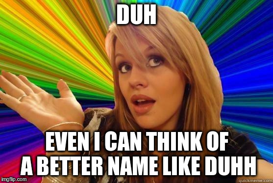 DUH EVEN I CAN THINK OF A BETTER NAME LIKE DUHH | made w/ Imgflip meme maker