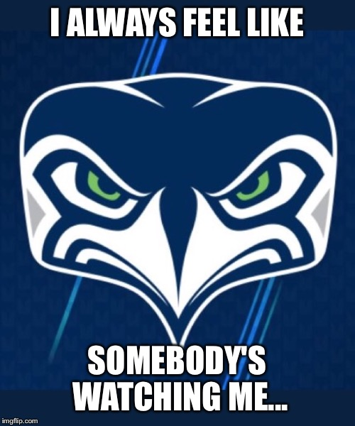 Logo  | I ALWAYS FEEL LIKE SOMEBODY'S WATCHING ME... | image tagged in seahawks,seattle seahawks,memes,funny memes,logo | made w/ Imgflip meme maker