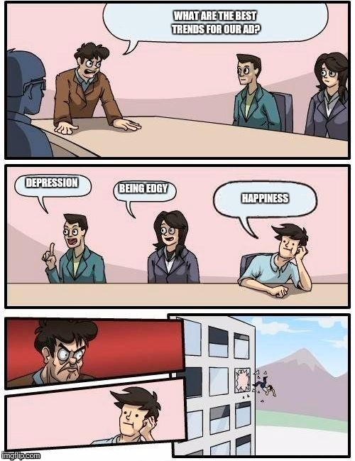 Boardroom Meeting Suggestion Meme | WHAT ARE THE BEST TRENDS FOR OUR AD? DEPRESSION BEING EDGY HAPPINESS | image tagged in memes,boardroom meeting suggestion | made w/ Imgflip meme maker