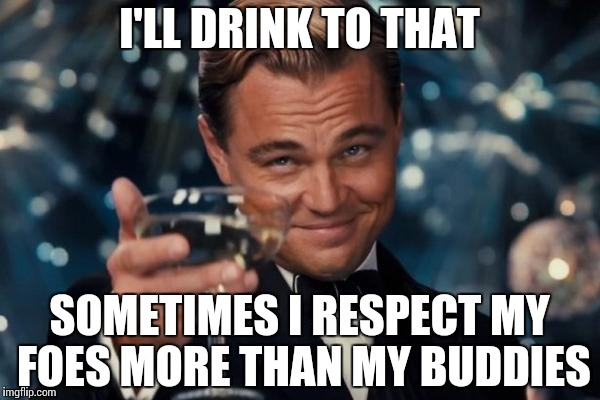 Leonardo Dicaprio Cheers Meme | I'LL DRINK TO THAT SOMETIMES I RESPECT MY FOES MORE THAN MY BUDDIES | image tagged in memes,leonardo dicaprio cheers | made w/ Imgflip meme maker