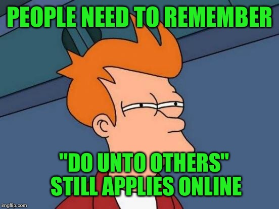 "Futurama Fry Meme | PEOPLE NEED TO REMEMBER ""DO UNTO OTHERS"" STILL APPLIES ONLINE 