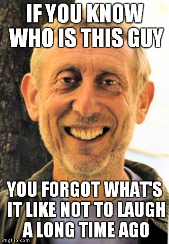 YouTube Poop.That's all I'm gonna say | IF YOU KNOW WHO IS THIS GUY YOU FORGOT WHAT'S IT LIKE NOT TO LAUGH A LONG TIME AGO | image tagged in memes,youtube,youtube poop,michael rosen,funny,internet | made w/ Imgflip meme maker