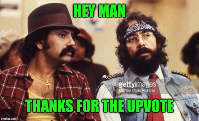 Cheech and Chong | HEY MAN THANKS FOR THE UPVOTE | image tagged in cheech and chong | made w/ Imgflip meme maker