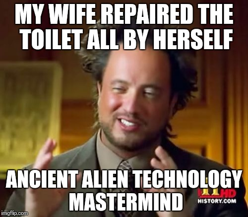 Owner of the Golden Potty Medal | MY WIFE REPAIRED THE TOILET ALL BY HERSELF ANCIENT ALIEN TECHNOLOGY MASTERMIND | image tagged in memes,ancient aliens,funny,repair | made w/ Imgflip meme maker