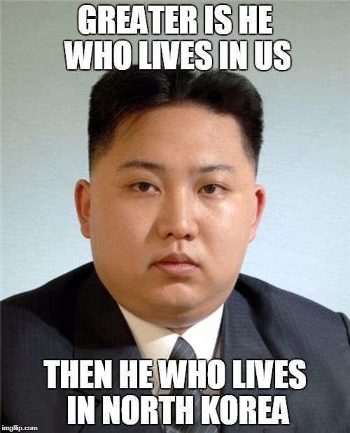 Better He that is in us... | GREATER IS HE WHO LIVES IN US THEN HE WHO LIVES IN NORTH KOREA | image tagged in kim jong un,god,bible,bible quotes | made w/ Imgflip meme maker