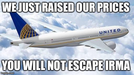 F*** United airlines | WE JUST RAISED OUR PRICES YOU WILL NOT ESCAPE IRMA | image tagged in united airlines,hurricane irma | made w/ Imgflip meme maker