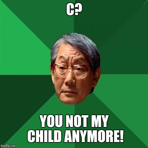 C? YOU NOT MY CHILD ANYMORE! | made w/ Imgflip meme maker