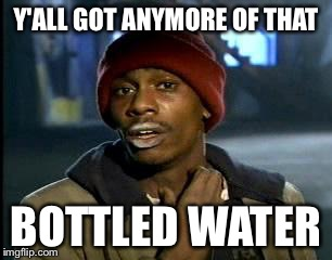 Y'all Got Any More Of That Meme | Y'ALL GOT ANYMORE OF THAT BOTTLED WATER | image tagged in memes,yall got any more of | made w/ Imgflip meme maker