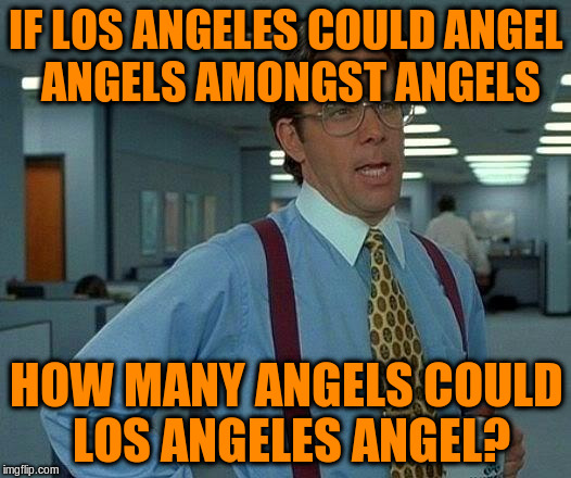 That Would Be Great Meme | IF LOS ANGELES COULD ANGEL ANGELS AMONGST ANGELS HOW MANY ANGELS COULD LOS ANGELES ANGEL? | image tagged in memes,that would be great | made w/ Imgflip meme maker
