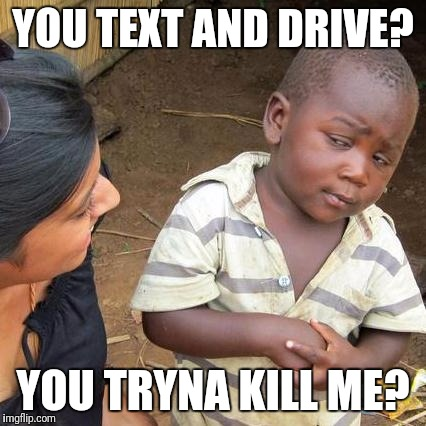Third World Skeptical Kid Meme | YOU TEXT AND DRIVE? YOU TRYNA KILL ME? | image tagged in memes,third world skeptical kid | made w/ Imgflip meme maker