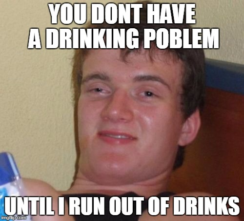 10 guy thinking problem | YOU DONT HAVE A DRINKING POBLEM UNTIL I RUN OUT OF DRINKS | image tagged in memes,10 guy | made w/ Imgflip meme maker