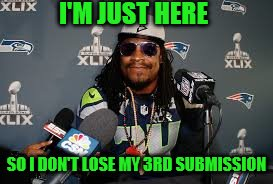 I'm just here | I'M JUST HERE SO I DON'T LOSE MY 3RD SUBMISSION | image tagged in im just here,marshawn lynch,submissions | made w/ Imgflip meme maker
