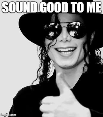 SOUND GOOD TO ME | image tagged in mj thumbs up bl4h | made w/ Imgflip meme maker