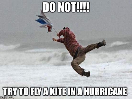 DO NOT!!!! TRY TO FLY A KITE IN A HURRICANE | image tagged in memes | made w/ Imgflip meme maker