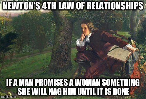NEWTON'S 4TH LAW OF RELATIONSHIPS IF A MAN PROMISES A WOMAN SOMETHING SHE WILL NAG HIM UNTIL IT IS DONE | made w/ Imgflip meme maker