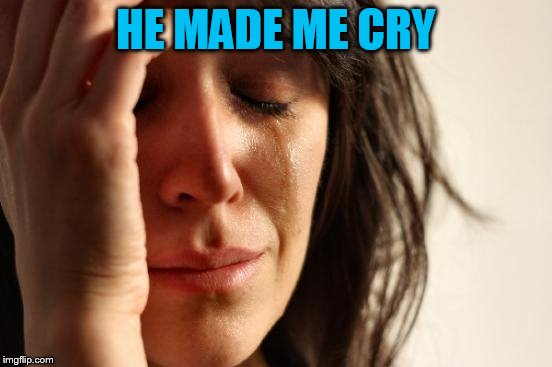 First World Problems Meme | HE MADE ME CRY | image tagged in memes,first world problems | made w/ Imgflip meme maker