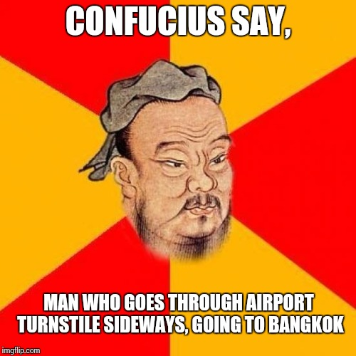 Confucius Says | CONFUCIUS SAY, MAN WHO GOES THROUGH AIRPORT TURNSTILE SIDEWAYS, GOING TO BANGKOK | image tagged in confucius says | made w/ Imgflip meme maker