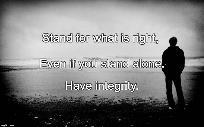 Stand for what is right, Have integrity. Even if you stand alone. | image tagged in standing alone | made w/ Imgflip meme maker