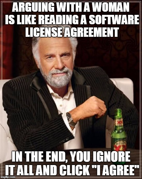 "The Most Interesting Man In The World |  ARGUING WITH A WOMAN IS LIKE READING A SOFTWARE LICENSE AGREEMENT; IN THE END, YOU IGNORE IT ALL AND CLICK ""I AGREE"" 
