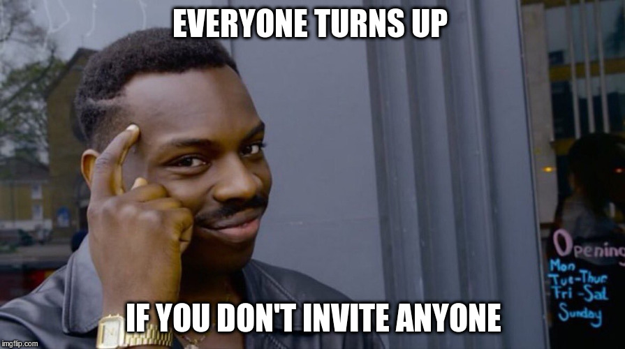 EVERYONE TURNS UP IF YOU DON'T INVITE ANYONE | made w/ Imgflip meme maker