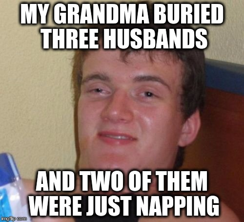 10 Guy Meme | MY GRANDMA BURIED THREE HUSBANDS AND TWO OF THEM WERE JUST NAPPING | image tagged in memes,10 guy | made w/ Imgflip meme maker