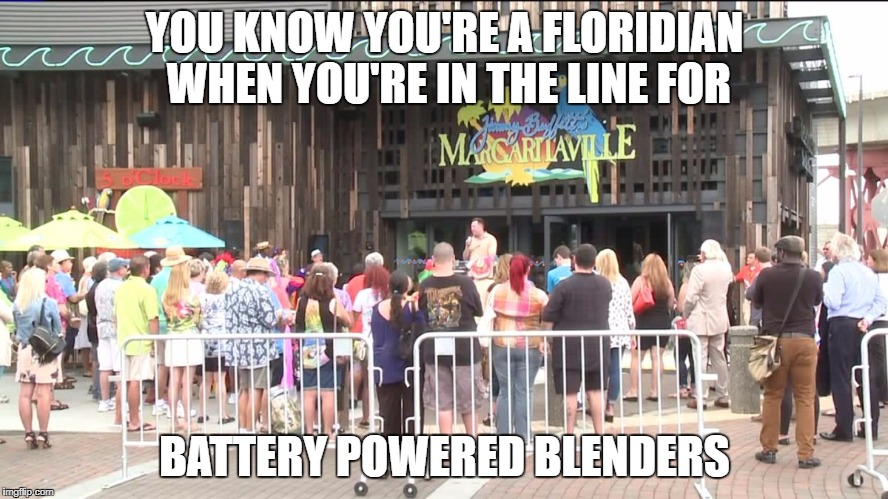 How FLORIDIANS prepare for Hurricanes. Battery Powered Margaritaville Blender line is longer than the Generator line.   | YOU KNOW YOU'RE A FLORIDIAN WHEN YOU'RE IN THE LINE FOR BATTERY POWERED BLENDERS | image tagged in hurricane,hurricane irma,blender,margaritaville,jimmy buffett,hurricane meme | made w/ Imgflip meme maker