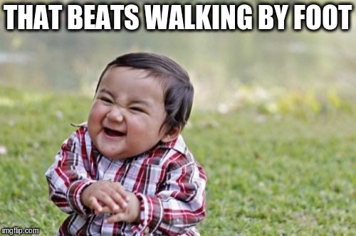 Evil Toddler Meme | THAT BEATS WALKING BY FOOT | image tagged in memes,evil toddler | made w/ Imgflip meme maker